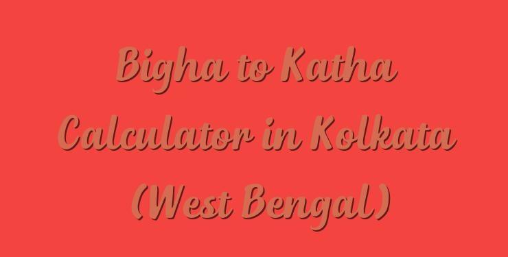 Bigha to Katha Calculator in Kolkata (West Bengal) - Simple