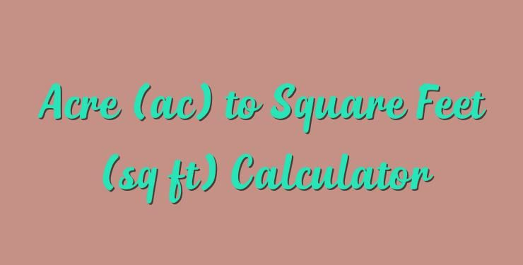 Acre Ac To Square Feet Sq Ft Calculator Simple Converter
