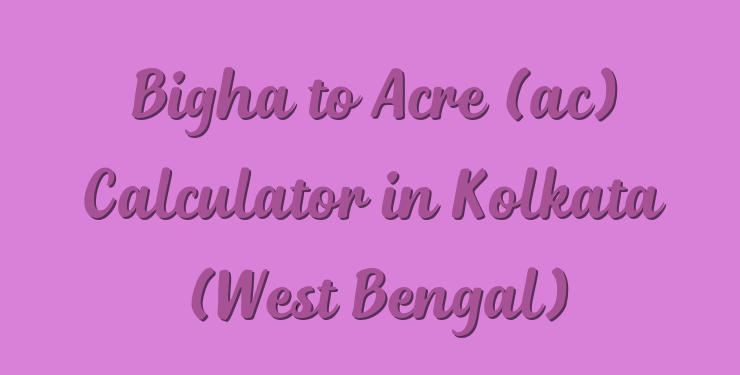 Bigha to Acre (ac) Calculator in Kolkata (West Bengal