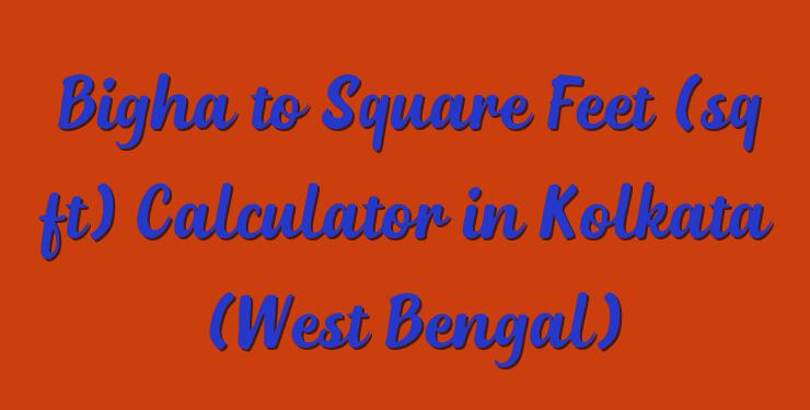 Bigha to Square Feet (sq ft) Calculator in Kolkata (West