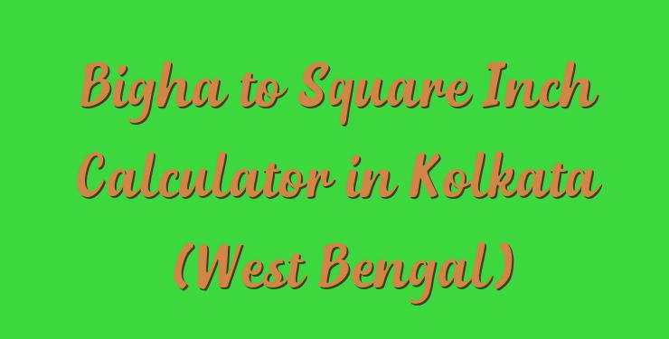 Bigha to Square Inch Calculator in Kolkata (West Bengal