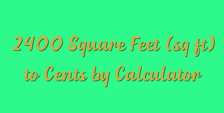 2400 Square Feet (sq ft) to Cents by Calculator - Simple Converter