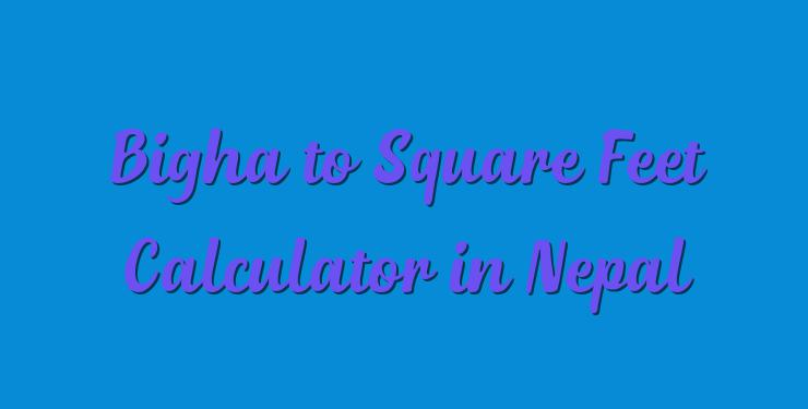 Bigha to Square Feet Calculator in Nepal - Simple Converter
