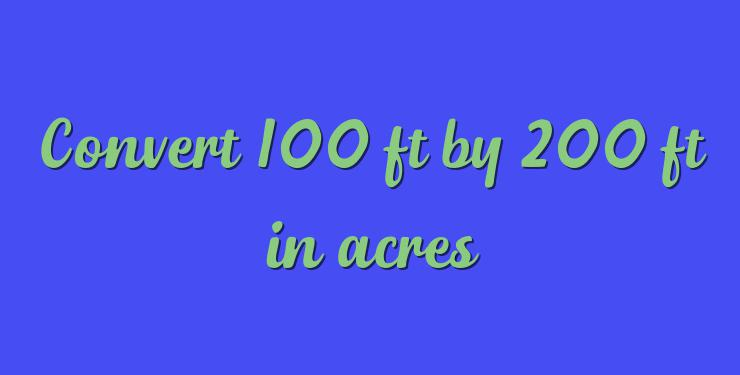 Convert 100 Ft By 200 In Acres
